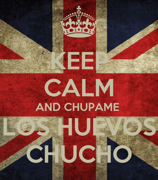 KEEP CALM AND CHUPAME  LOS HUEVOS CHUCHO