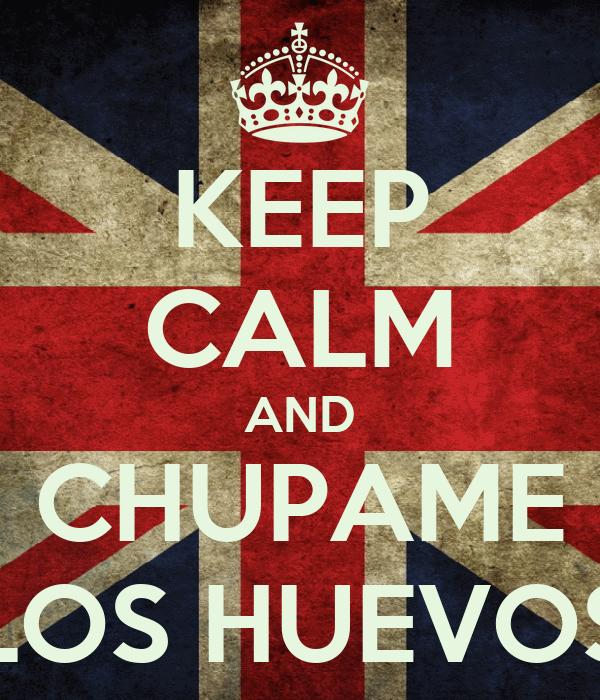 KEEP CALM AND CHUPAME LOS HUEVOS
