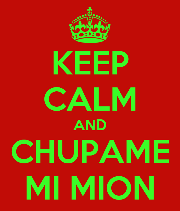 KEEP CALM AND CHUPAME MI MION