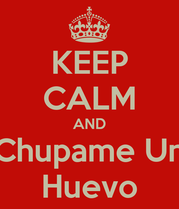 KEEP CALM AND Chupame Un Huevo