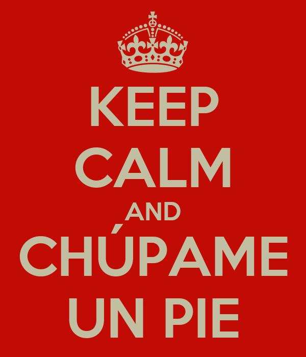 KEEP CALM AND CHÚPAME UN PIE