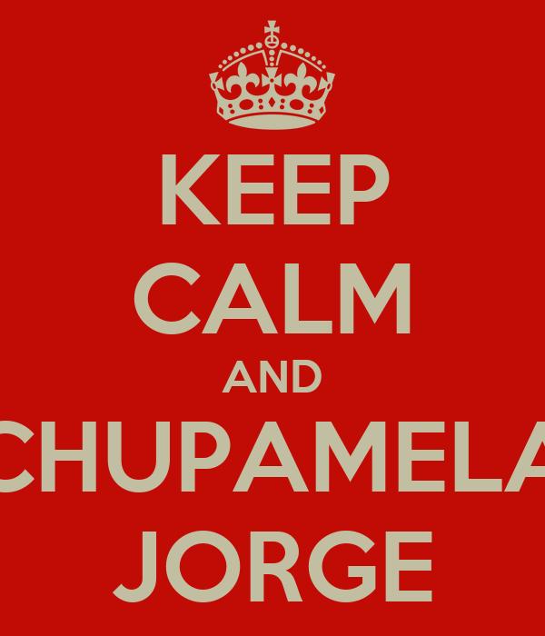 KEEP CALM AND CHUPAMELA JORGE