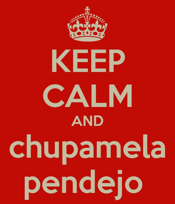 KEEP CALM AND chupamela pendejo