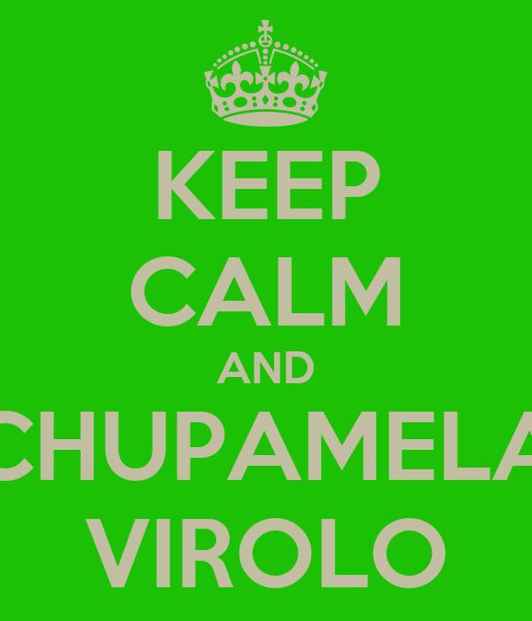 KEEP CALM AND CHUPAMELA VIROLO