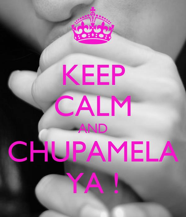 KEEP CALM AND CHUPAMELA YA !