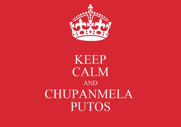 KEEP CALM AND CHUPANMELA  PUTOS