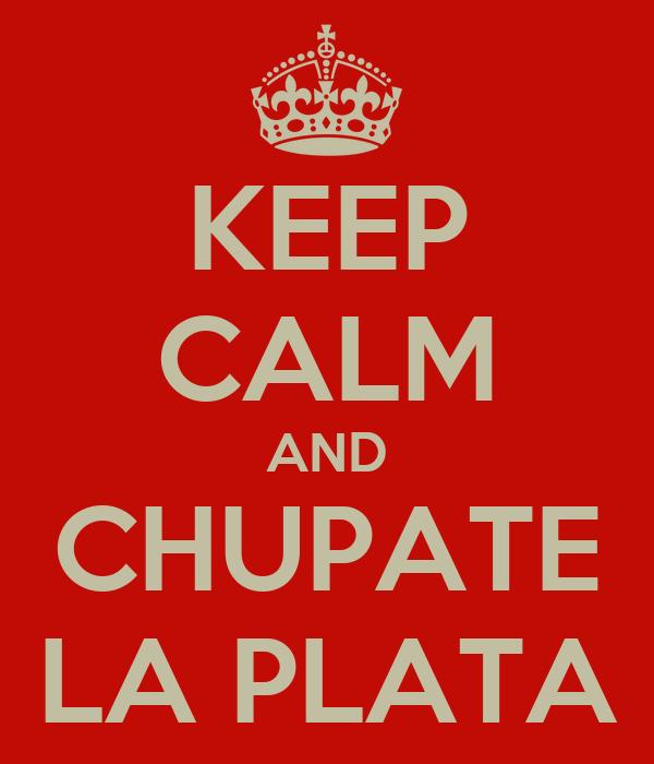 KEEP CALM AND CHUPATE LA PLATA