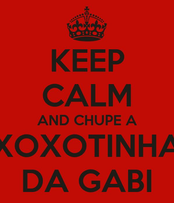KEEP CALM AND CHUPE A XOXOTINHA DA GABI
