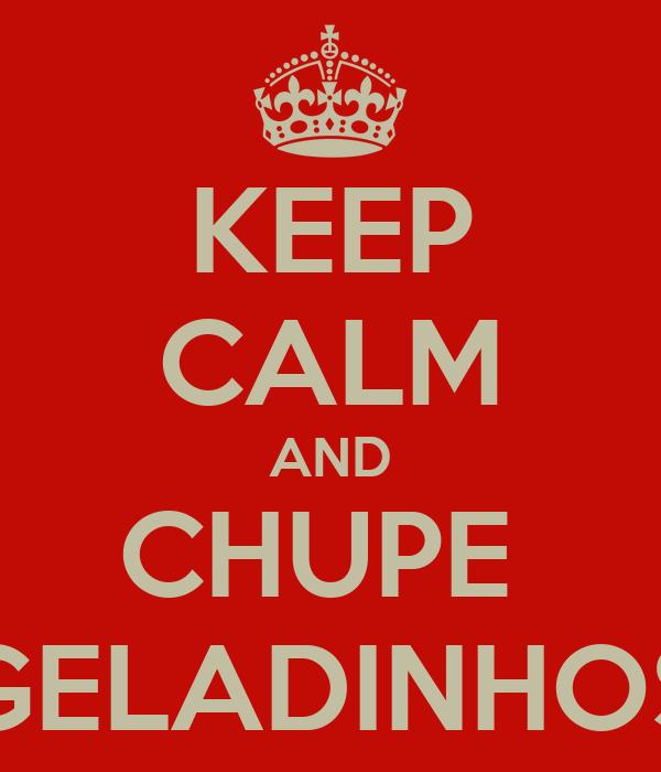 KEEP CALM AND CHUPE  GELADINHOS