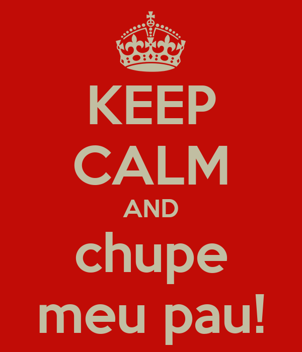 KEEP CALM AND chupe meu pau!