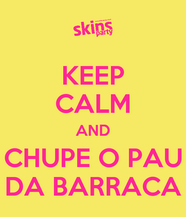KEEP CALM AND CHUPE O PAU DA BARRACA