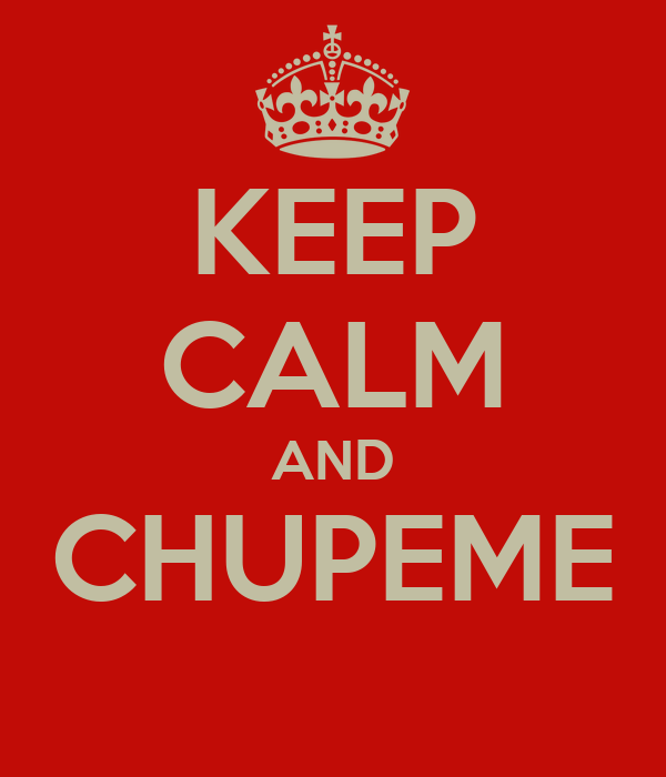 KEEP CALM AND CHUPEME