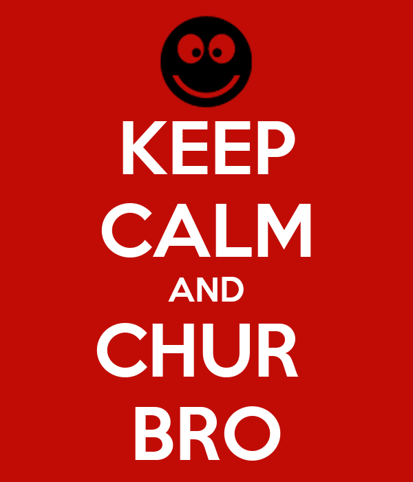 KEEP CALM AND CHUR  BRO