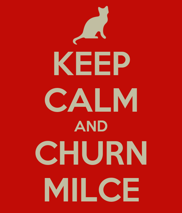 KEEP CALM AND CHURN MILCE