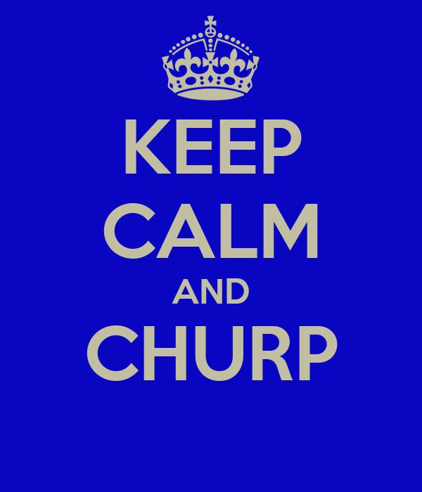 KEEP CALM AND CHURP