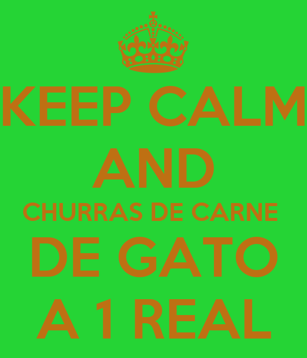 KEEP CALM AND CHURRAS DE CARNE  DE GATO A 1 REAL