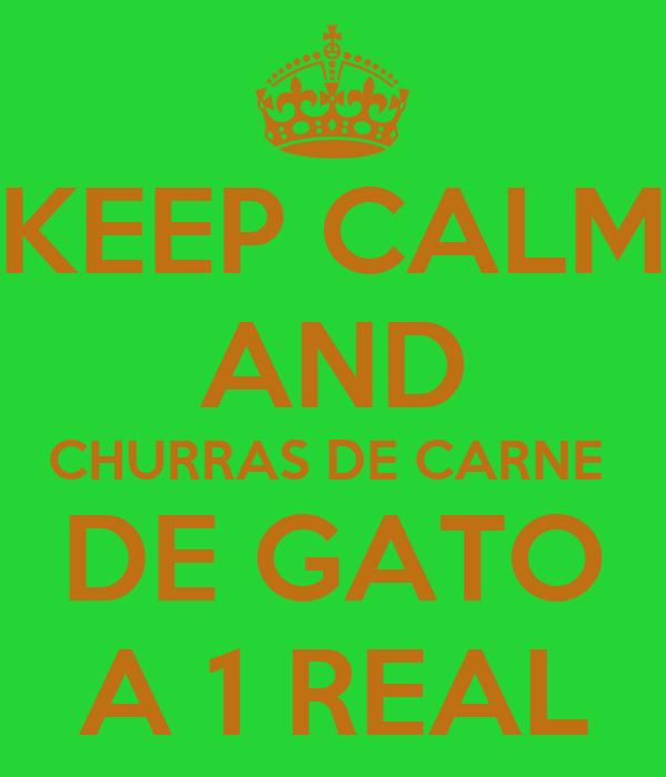 KEEP CALM AND CHURRAS DE CARNE  DE GATO A 1 REAL