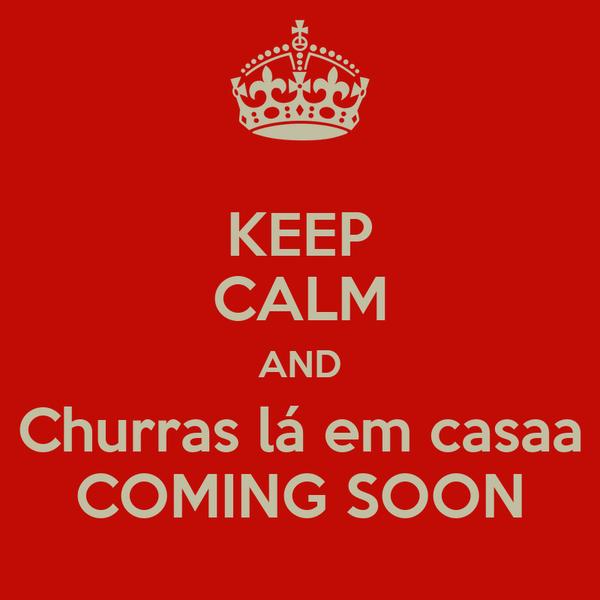 KEEP CALM AND Churras lá em casaa COMING SOON