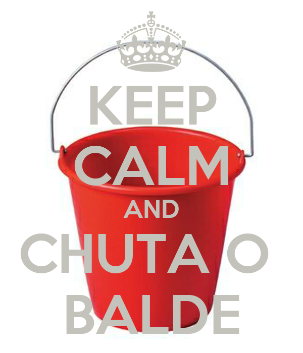 KEEP CALM AND CHUTA O  BALDE