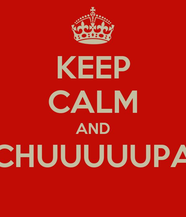 KEEP CALM AND CHUUUUUPA