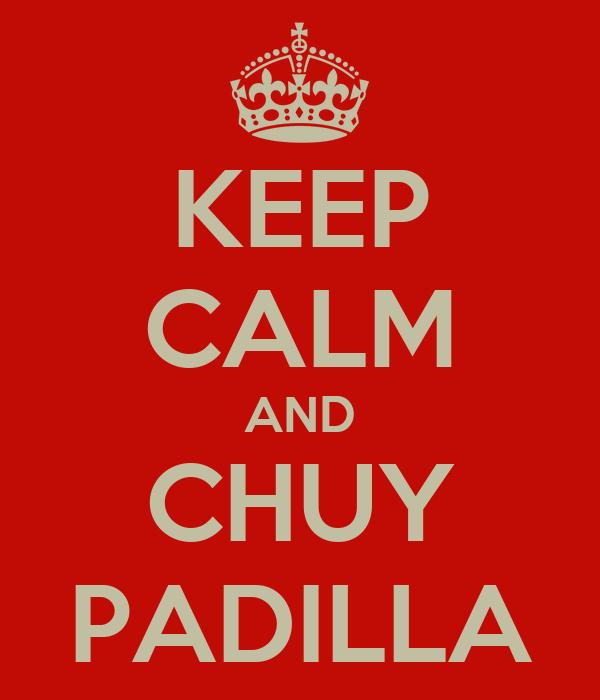 KEEP CALM AND CHUY PADILLA