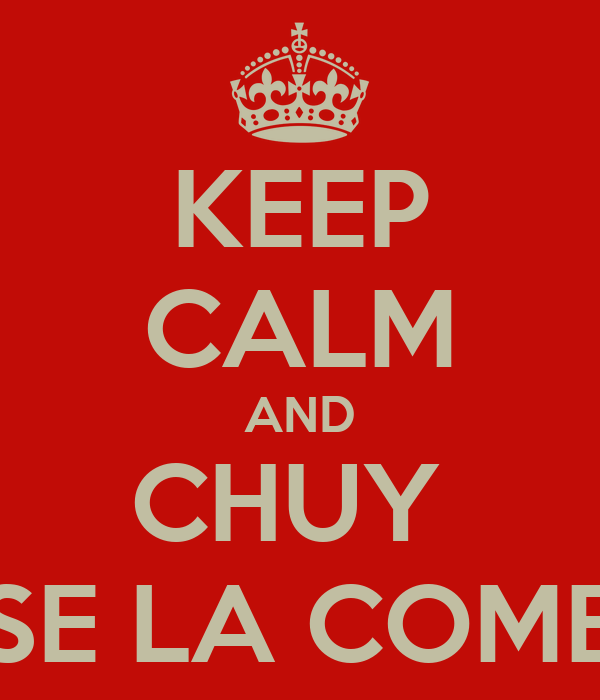 KEEP CALM AND CHUY  SE LA COME