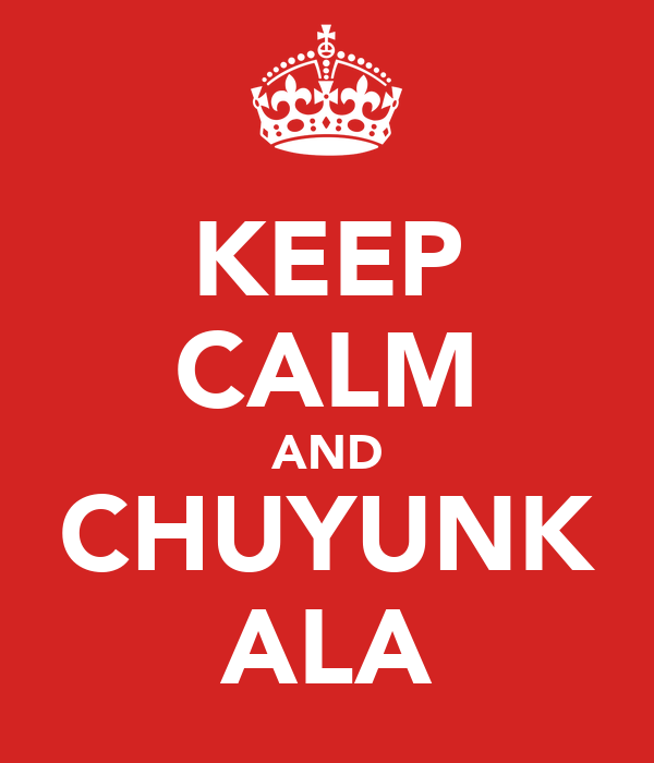 KEEP CALM AND CHUYUNK ALA