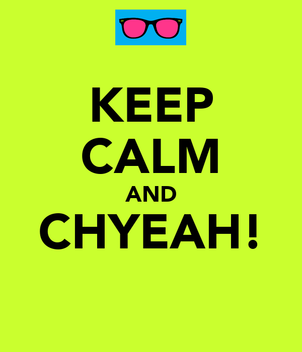 KEEP CALM AND CHYEAH!
