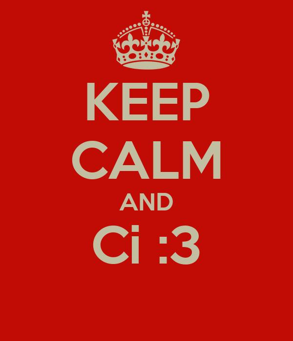 KEEP CALM AND Ci :3