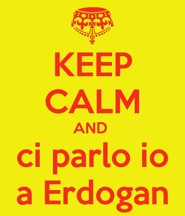 KEEP CALM AND  ci parlo io a Erdogan