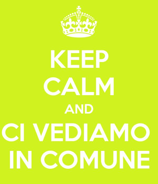 KEEP CALM AND CI VEDIAMO  IN COMUNE