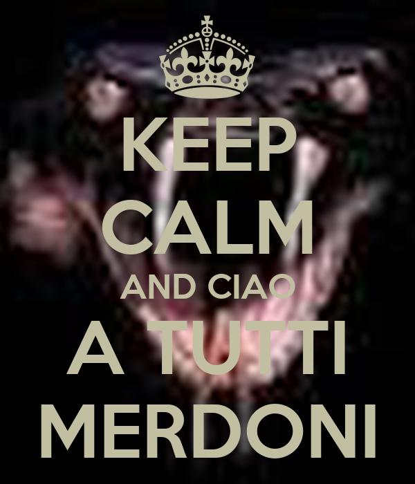 KEEP CALM AND CIAO A TUTTI MERDONI