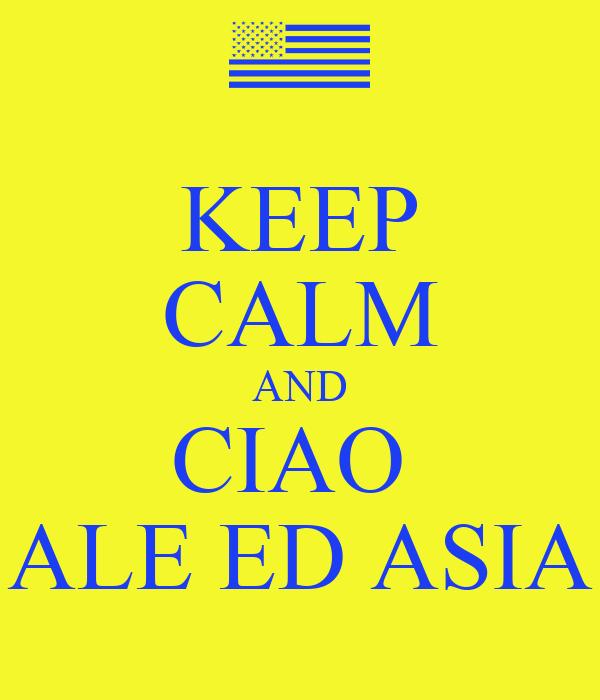 KEEP CALM AND CIAO  ALE ED ASIA