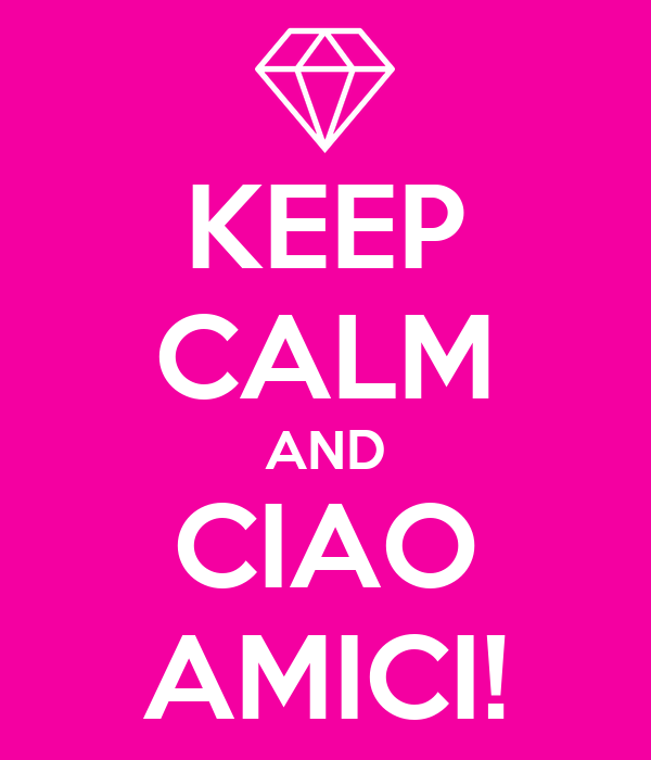 KEEP CALM AND CIAO AMICI!