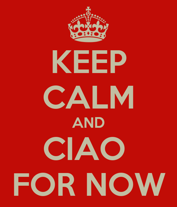 KEEP CALM AND CIAO  FOR NOW
