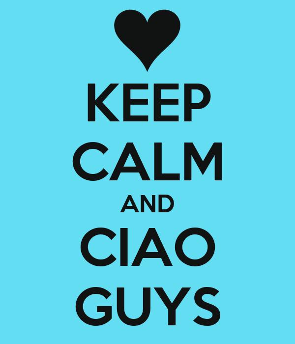 KEEP CALM AND CIAO GUYS