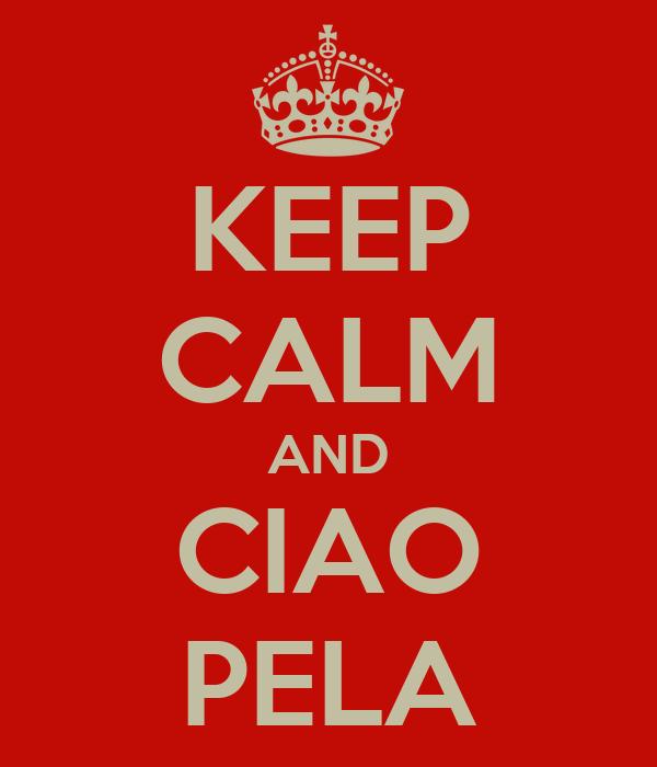 KEEP CALM AND CIAO PELA