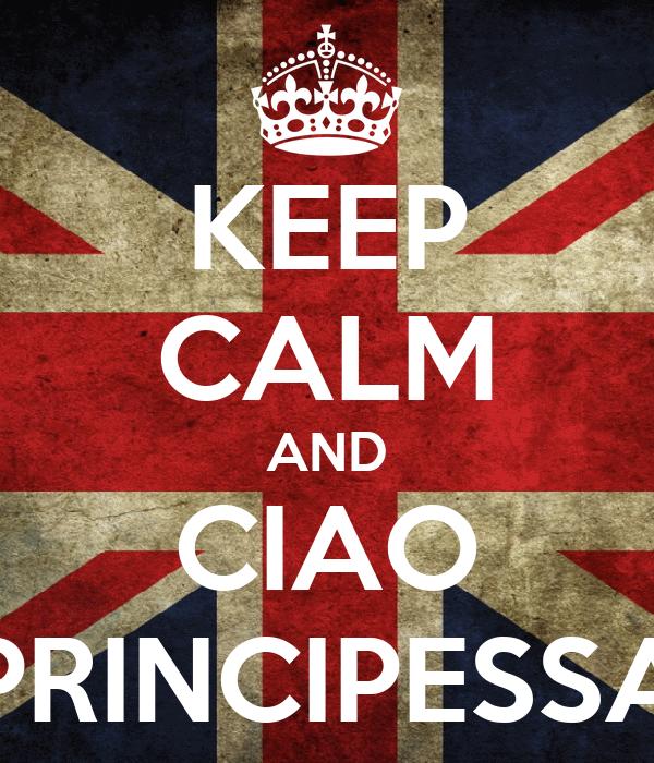 KEEP CALM AND CIAO PRINCIPESSA
