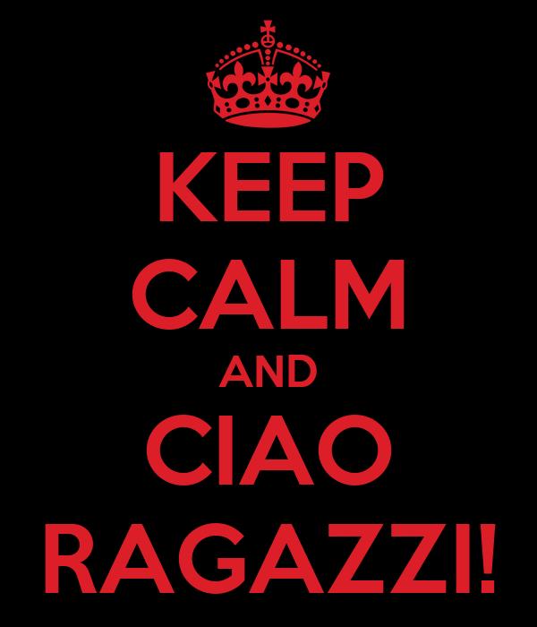 KEEP CALM AND CIAO RAGAZZI!