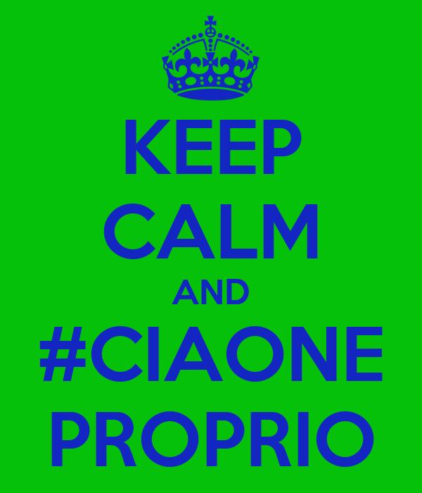 KEEP CALM AND #CIAONE PROPRIO