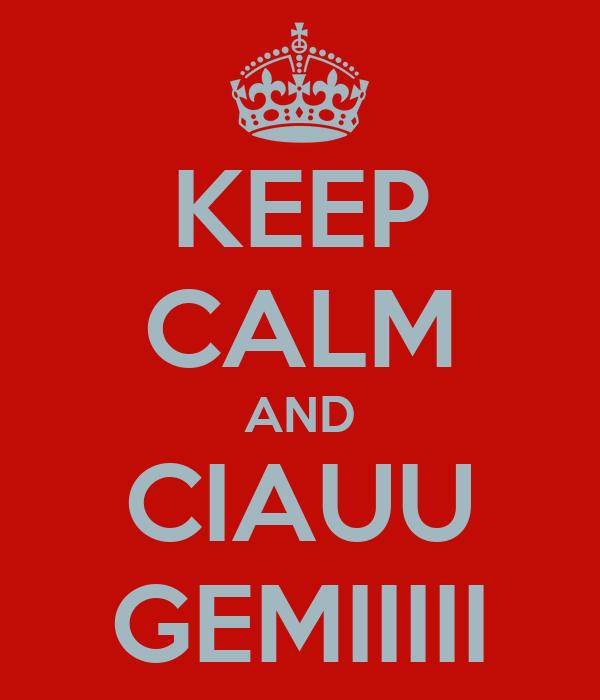 KEEP CALM AND CIAUU GEMIIIII