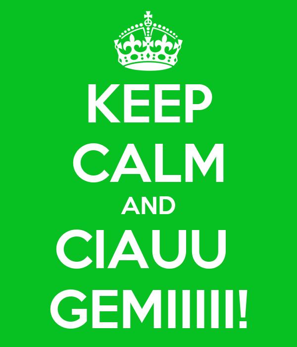 KEEP CALM AND CIAUU  GEMIIIII!