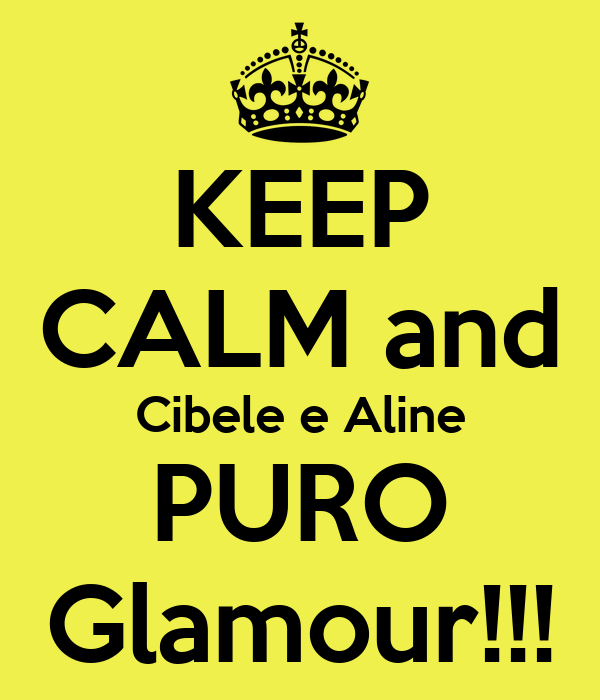 KEEP CALM and Cibele e Aline PURO Glamour!!!