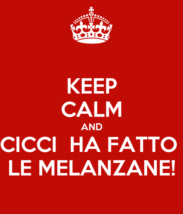 KEEP CALM AND CICCI  HA FATTO  LE MELANZANE!