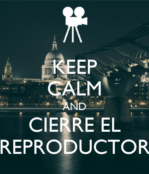 KEEP CALM AND CIERRE EL REPRODUCTOR