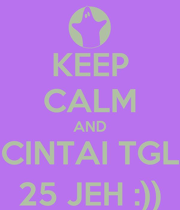 KEEP CALM AND CINTAI TGL 25 JEH :))