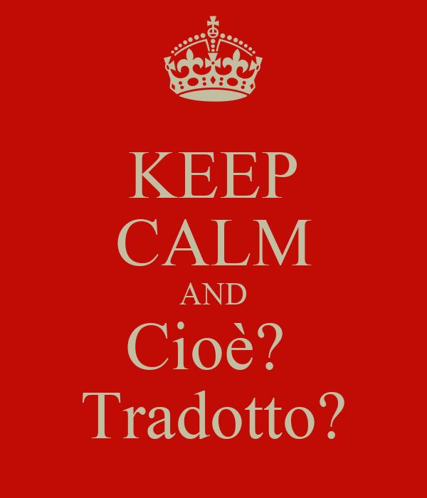 KEEP CALM AND Cioè?  Tradotto?