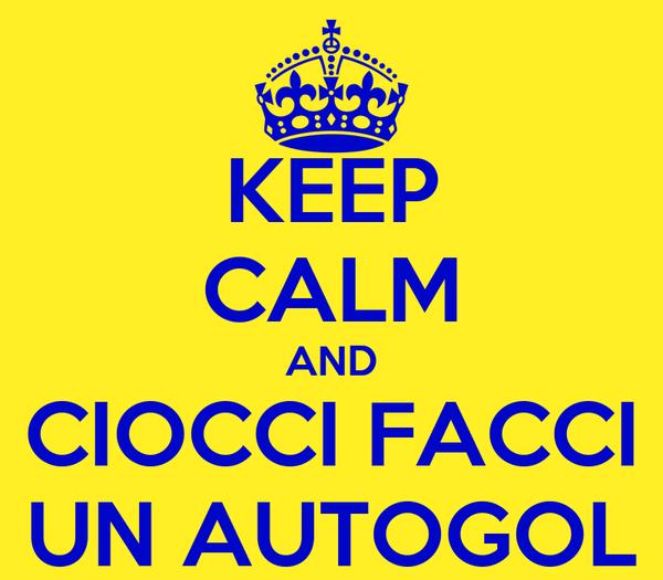 KEEP CALM AND CIOCCI FACCI UN AUTOGOL