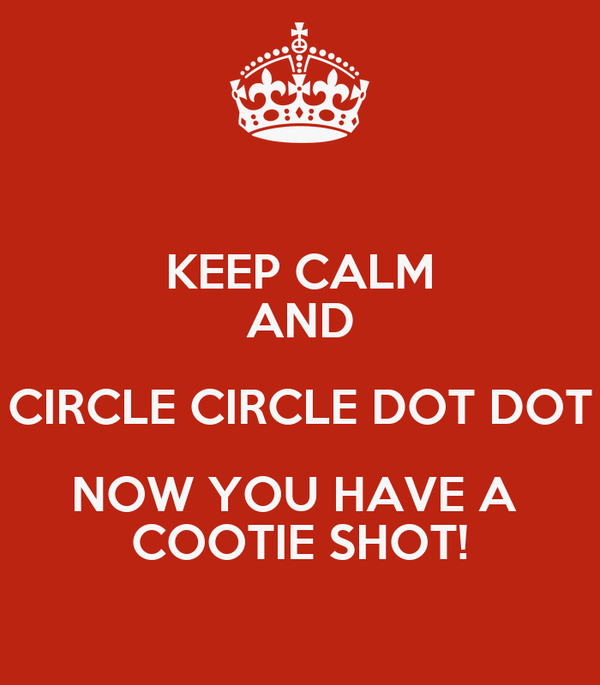 KEEP CALM AND CIRCLE CIRCLE DOT DOT NOW YOU HAVE A  COOTIE SHOT!