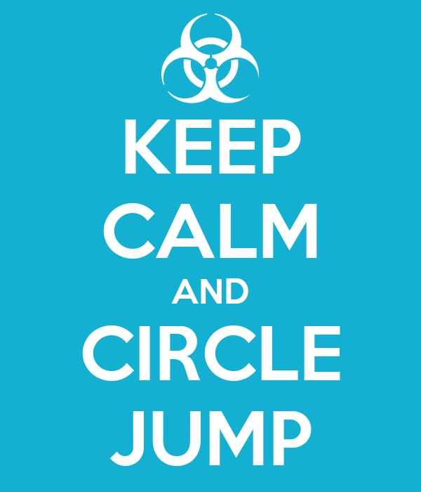 KEEP CALM AND CIRCLE JUMP
